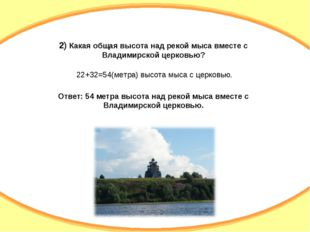 2) Какая общая высота над рекой мыса вместе с Владимирской церковью? 22+32=54