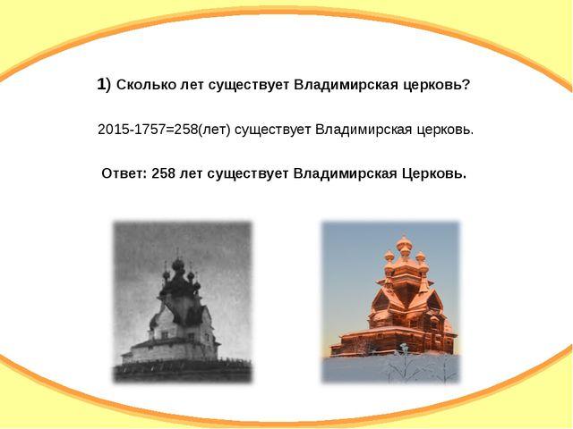 1) Сколько лет существует Владимирская церковь? 2015-1757=258(лет) существует...