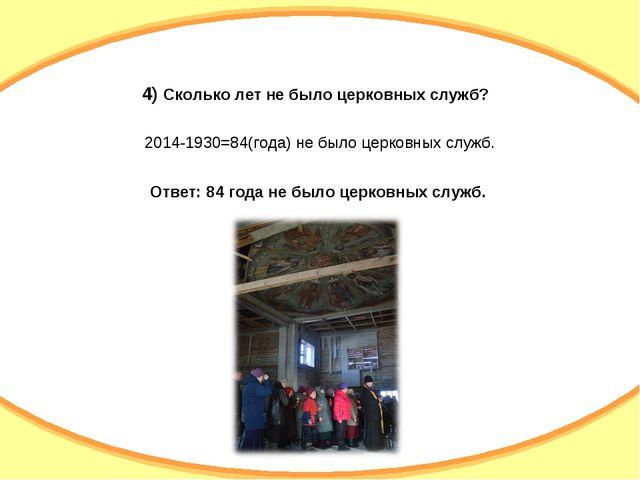 4) Сколько лет не было церковных служб? 2014-1930=84(года) не было церковных...