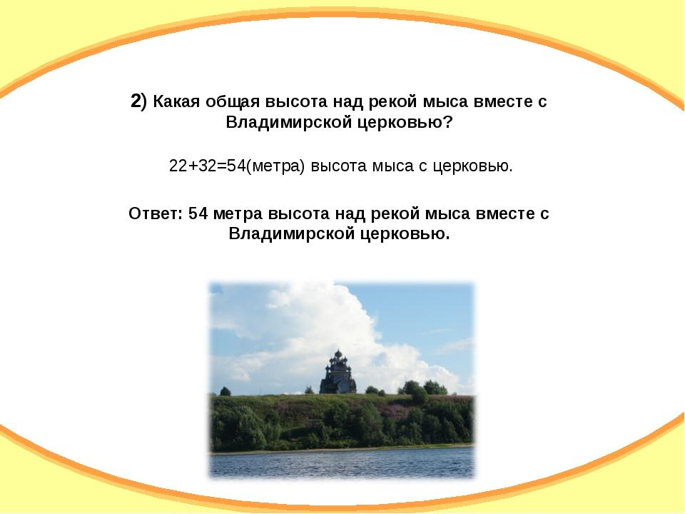2) Какая общая высота над рекой мыса вместе с Владимирской церковью? 22+32=54...
