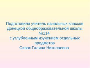 Подготовила учитель начальных классов Донецкой общеобразовательной школы №114