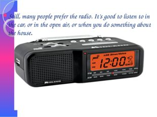Still, many people prefer the radio. It's good to listen to in the car, or in