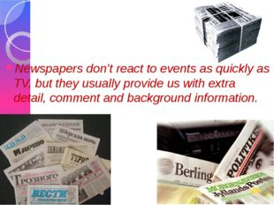 Newspapers don't react to events as quickly as TV, but they usually provide u