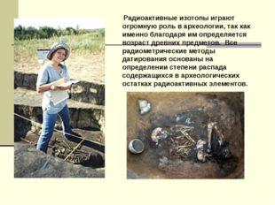 Радиоактивные изотопы играют огромную роль в археологии, так как именно благ