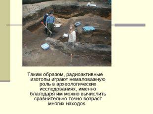 Таким образом, радиоактивные изотопы играют немаловажную роль в археологическ
