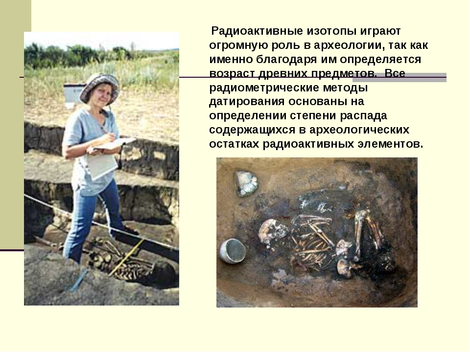 Радиоактивные изотопы играют огромную роль в археологии, так как именно благ...