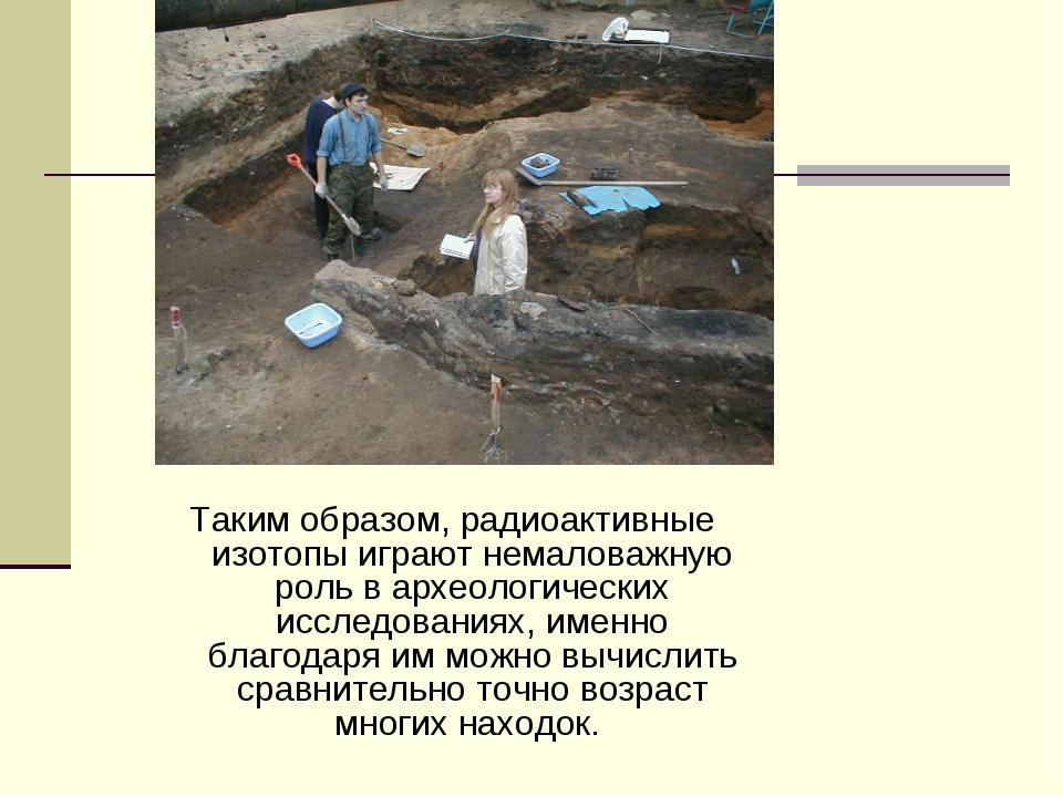 Таким образом, радиоактивные изотопы играют немаловажную роль в археологическ...