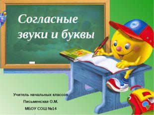 Согласные звуки и буквы Учитель начальных классов Письменская О.М. МБОУ СОШ №14