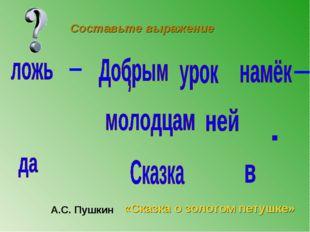 А.С. Пушкин «Сказка о золотом петушке» Составьте выражение