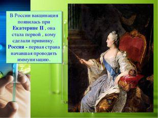 В России вакцинация появилась при Екатерине II , она стала первой , кому сдел