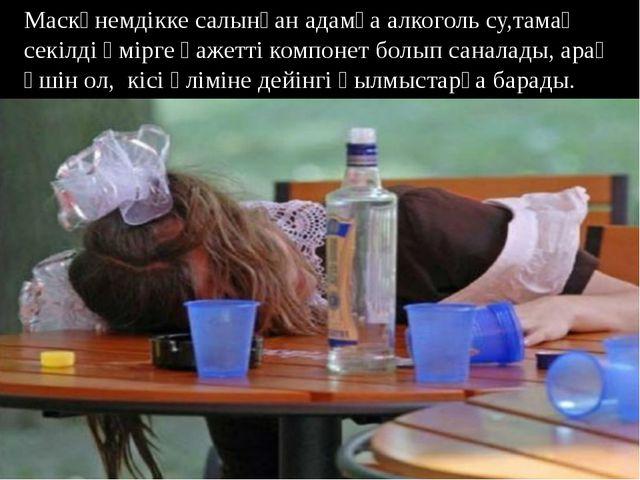 Маскүнемдікке салынған адамға алкоголь су,тамақ секілді өмірге қажетті компон...