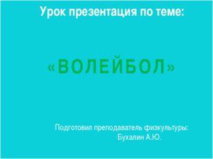 Урок презентация по теме:  «ВОЛЕЙБОЛ» Подготовил преподаватель физкультуры: