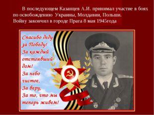 В последующем Казанцев А.И. принимал участие в боях по освобождению Украины,