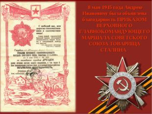 8 мая 1945 года Андрею Ивановичу была объявлена благодарность ПРИКАЗОМ ВЕРХО