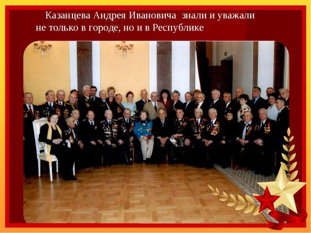 Казанцева Андрея Ивановича знали и уважали не только в городе, но и в Респуб...