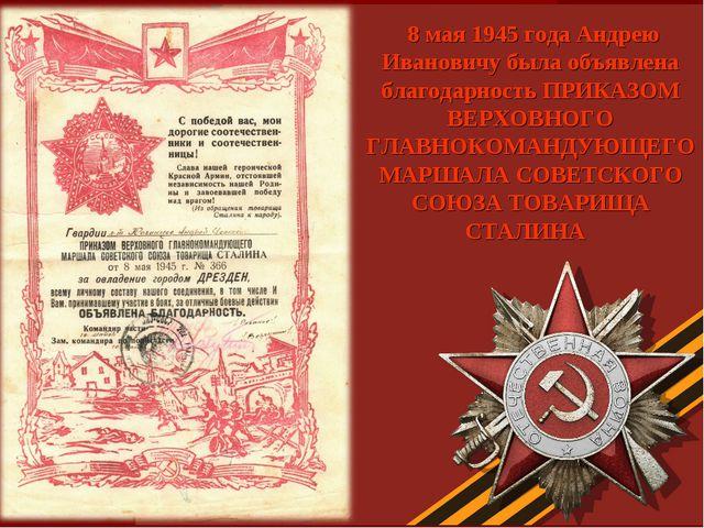 8 мая 1945 года Андрею Ивановичу была объявлена благодарность ПРИКАЗОМ ВЕРХО...