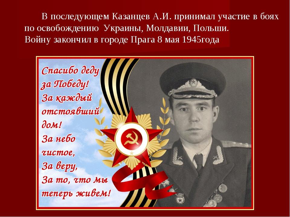 В последующем Казанцев А.И. принимал участие в боях по освобождению Украины,...