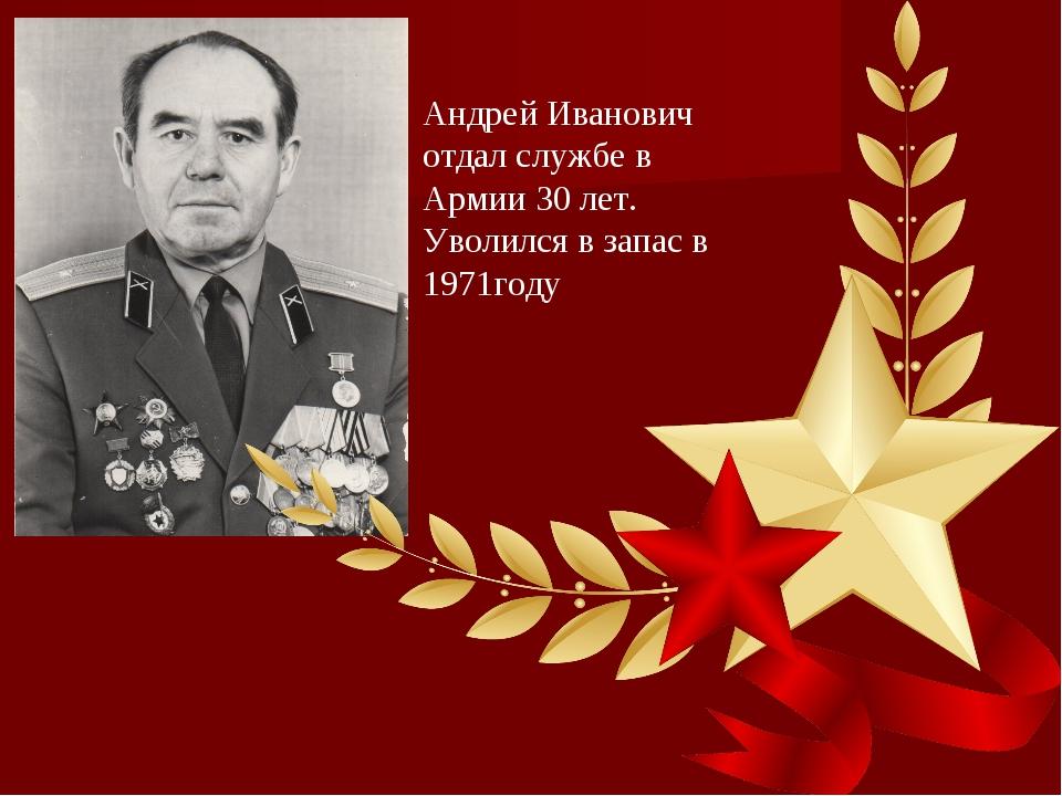 Андрей Иванович отдал службе в Армии 30 лет. Уволился в запас в 1971году