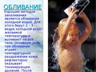 ОБЛИВАНИЕ Хорошим методом закаливания является обливание холодной водой. Для