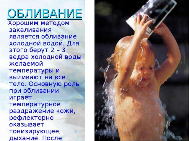 ОБЛИВАНИЕ Хорошим методом закаливания является обливание холодной водой. Для...
