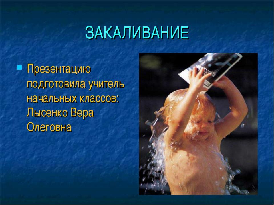 ЗАКАЛИВАНИЕ Презентацию подготовила учитель начальных классов: Лысенко Вера О...