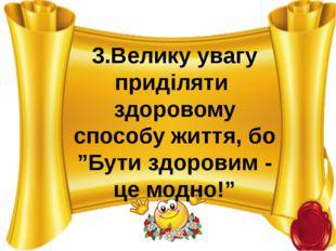 """3.Велику увагу приділяти здоровому способу життя, бо """"Бути здоровим - це модн"""