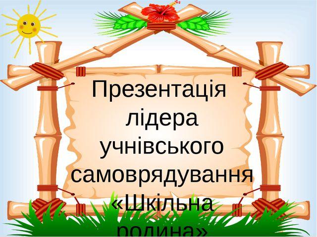 Презентація лідера учнівського самоврядування «Шкільна родина»