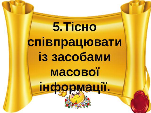 5.Тісно співпрацювати із засобами масовоï інформаціï.