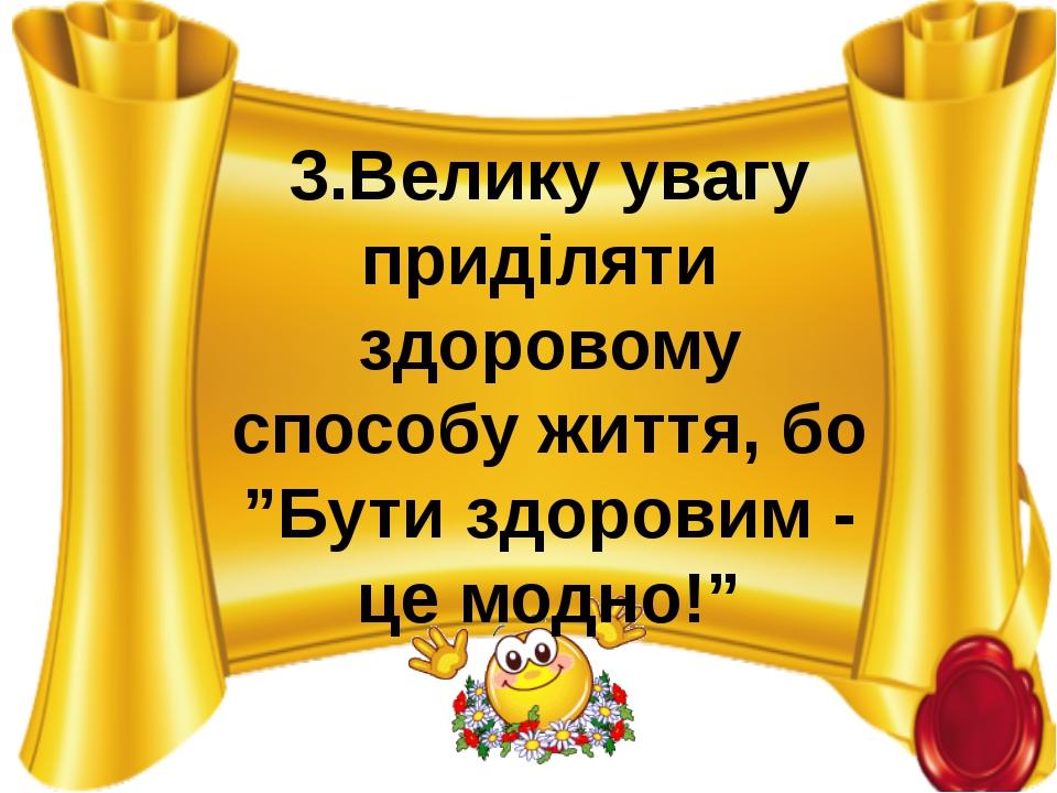 """3.Велику увагу приділяти здоровому способу життя, бо """"Бути здоровим - це модн..."""
