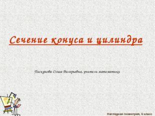 Наглядная геометрия, 6 класс Сечение конуса и цилиндра Пискунова Ольга Валерь
