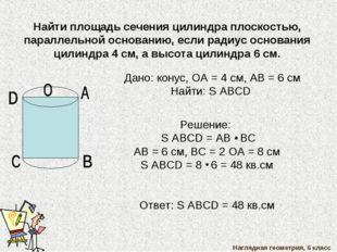 Наглядная геометрия, 6 класс Найти площадь сечения цилиндра плоскостью, парал