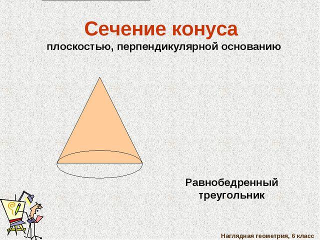 Наглядная геометрия, 6 класс Сечение конуса плоскостью, перпендикулярной осно...