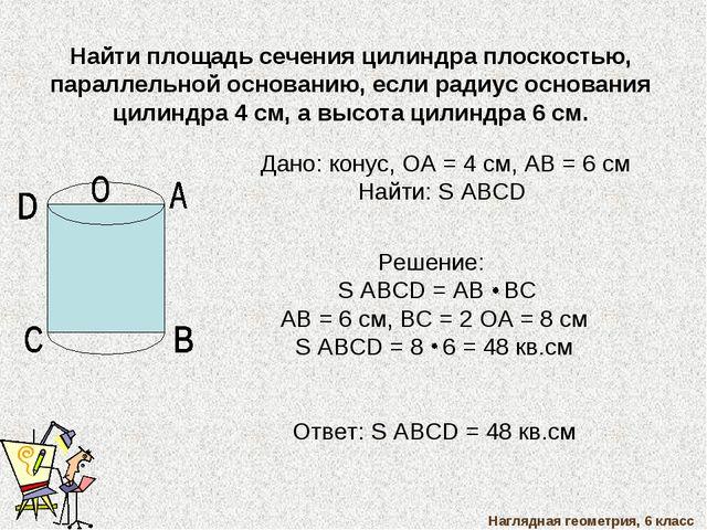 Наглядная геометрия, 6 класс Найти площадь сечения цилиндра плоскостью, парал...