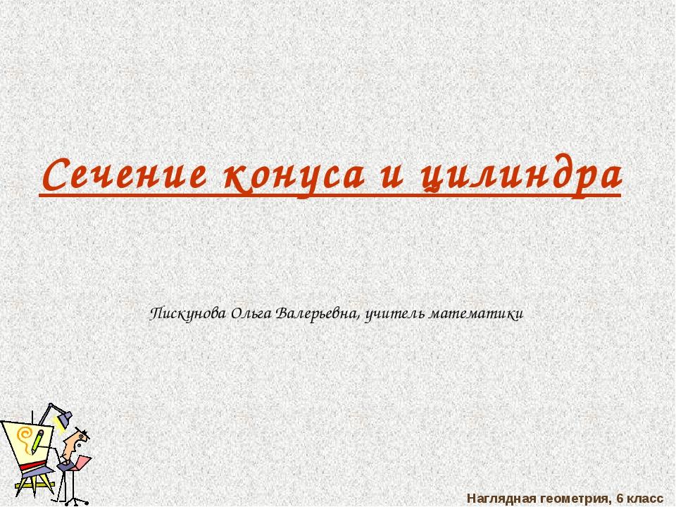 Наглядная геометрия, 6 класс Сечение конуса и цилиндра Пискунова Ольга Валерь...