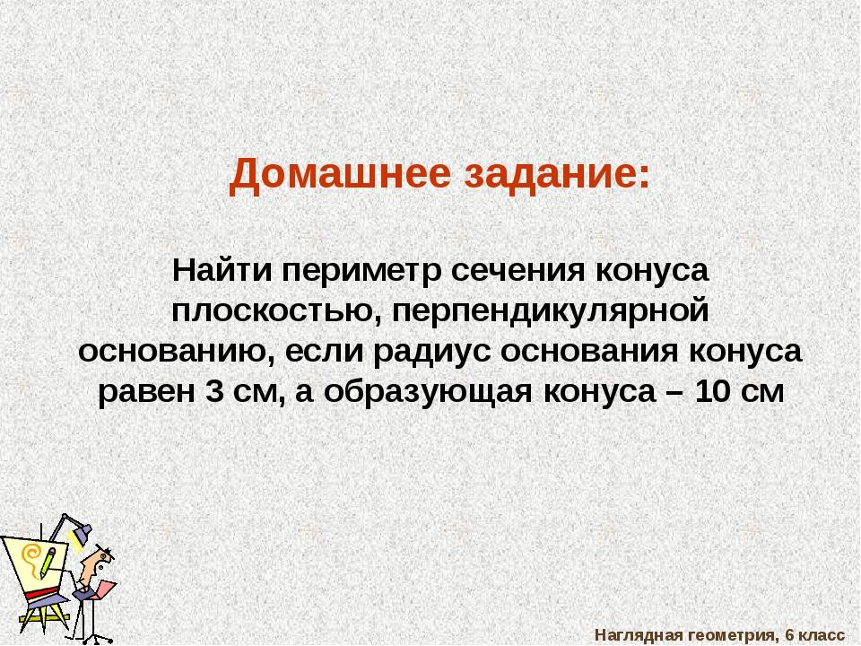 Наглядная геометрия, 6 класс Домашнее задание: Найти периметр сечения конуса...