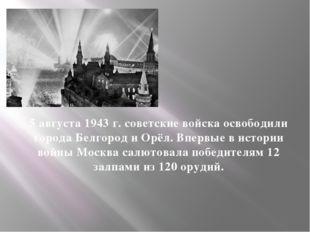 5 августа 1943 г. советские войска освободили города Белгород и Орёл. Впервые