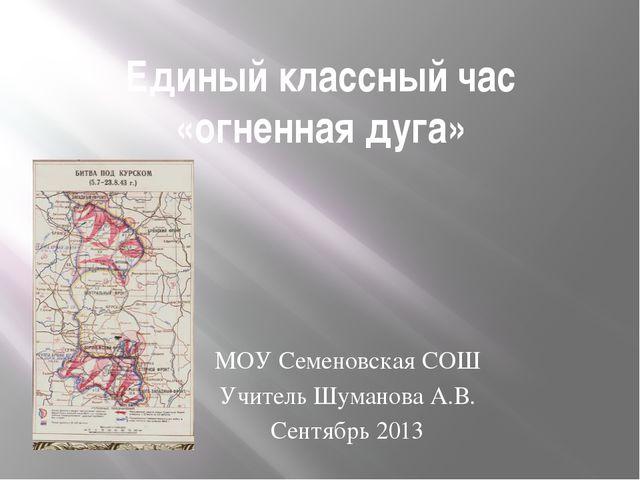 Единый классный час «огненная дуга» МОУ Семеновская СОШ Учитель Шуманова А.В....