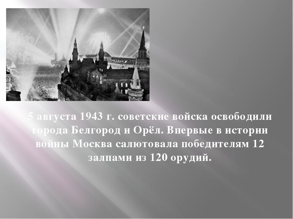 5 августа 1943 г. советские войска освободили города Белгород и Орёл. Впервые...