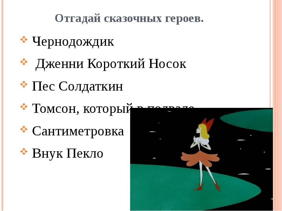 Отгадай сказочных героев. Чернодождик  ДженниКороткий Носок Пес Солдаткин...