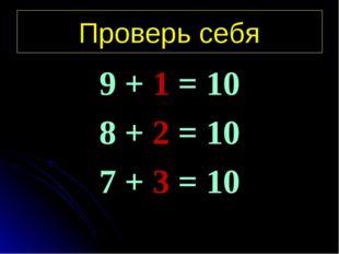 Проверь себя 9 + 1 = 10 8 + 2 = 10 7 + 3 = 10