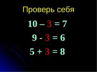 Проверь себя 10 – 3 = 7 9 - 3 = 6 5 + 3 = 8