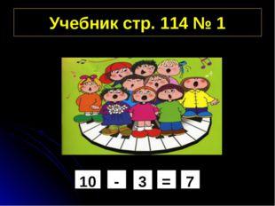 Учебник стр. 114 № 1 7 = 3 - 10