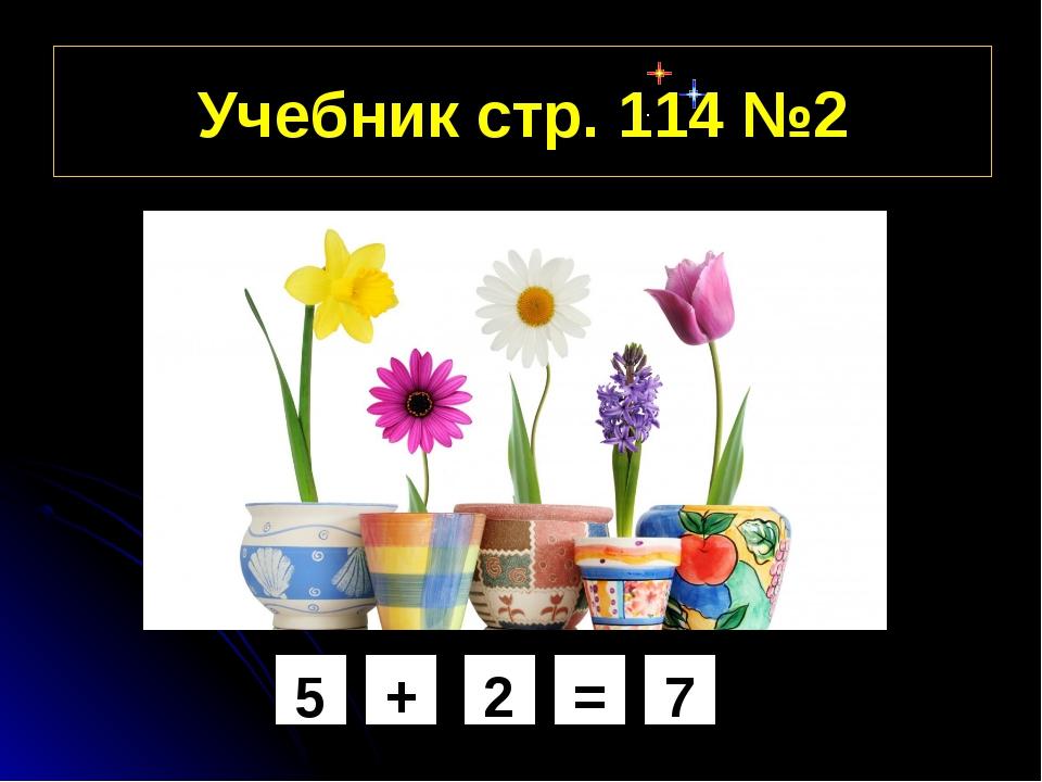 Учебник стр. 114 №2 5 + 2 = 7
