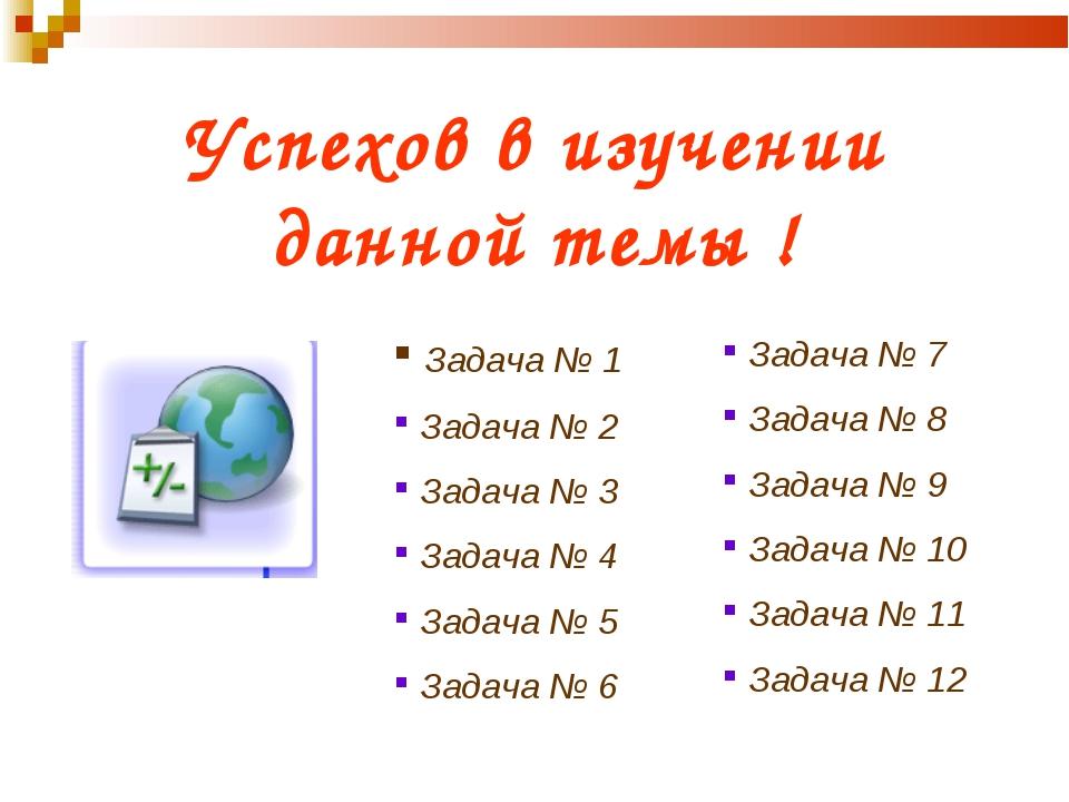 Успехов в изучении данной темы ! Задача № 1 Задача № 2 Задача № 3 Задача № 4...