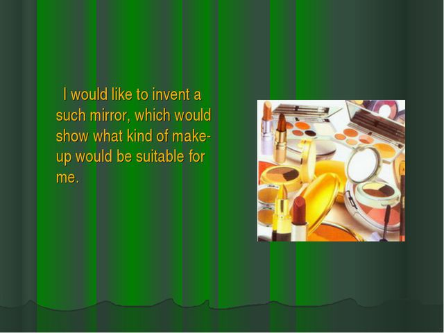 I would like to invent a such mirror, which would show what kind of make-up...