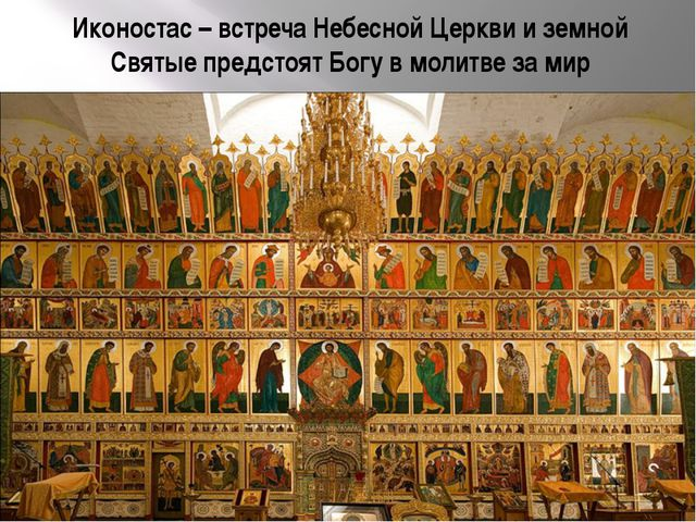 Иконостас – встреча Небесной Церкви и земной Святые предстоят Богу в молитве...