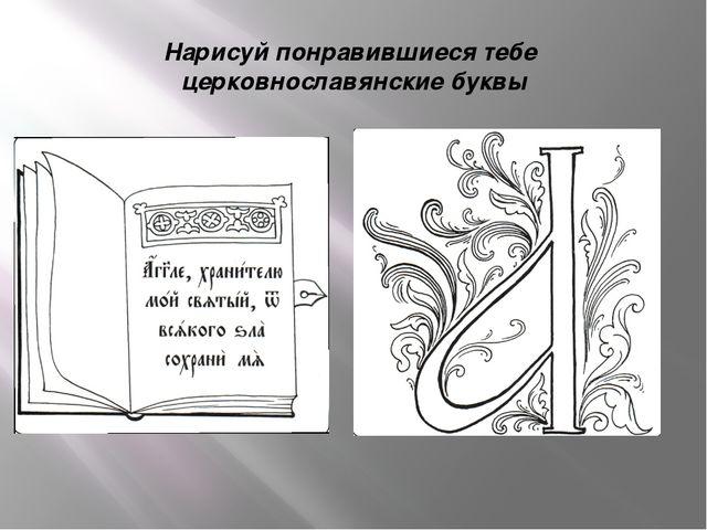 Нарисуй понравившиеся тебе церковнославянские буквы