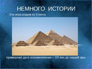 НЕМНОГО  ИСТОРИИ Эта игра родом из Египта  примерная дата возникновения – Х