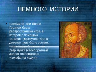 НЕМНОГО  ИСТОРИИ Например, при Иване Грозном была распространена игра, в кот