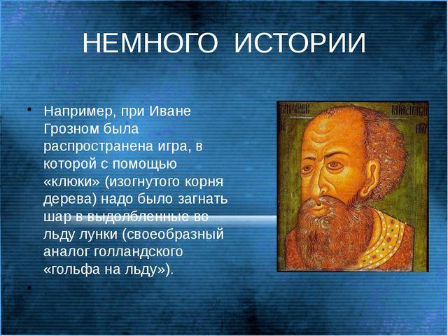 НЕМНОГО  ИСТОРИИ Например, при Иване Грозном была распространена игра, в кот...